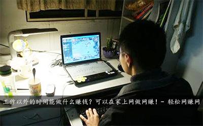 工作以外的时间能做什么赚钱?可以在家上网做网赚!