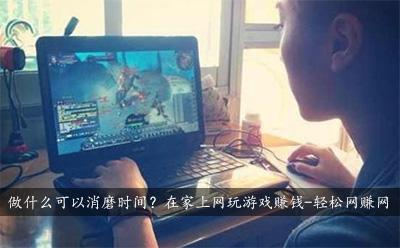 做什么可以消磨时间?在家上网玩游戏赚钱!