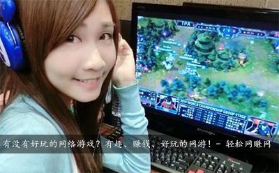 有没有好玩的网络游戏?有趣、赚钱、好玩的网游!