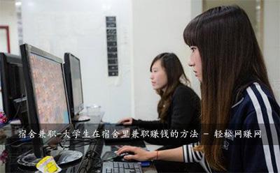 宿舍兼职-大学生在宿舍里兼职赚钱的方法