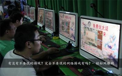 有没有不要钱的游戏?完全不要钱的网络游戏有吗?