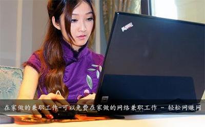 在家做的兼职工作-可以免费在家做的网络兼职工作