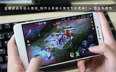 能赚钱的手机小游戏_玩什么手机小游戏可以赚钱?